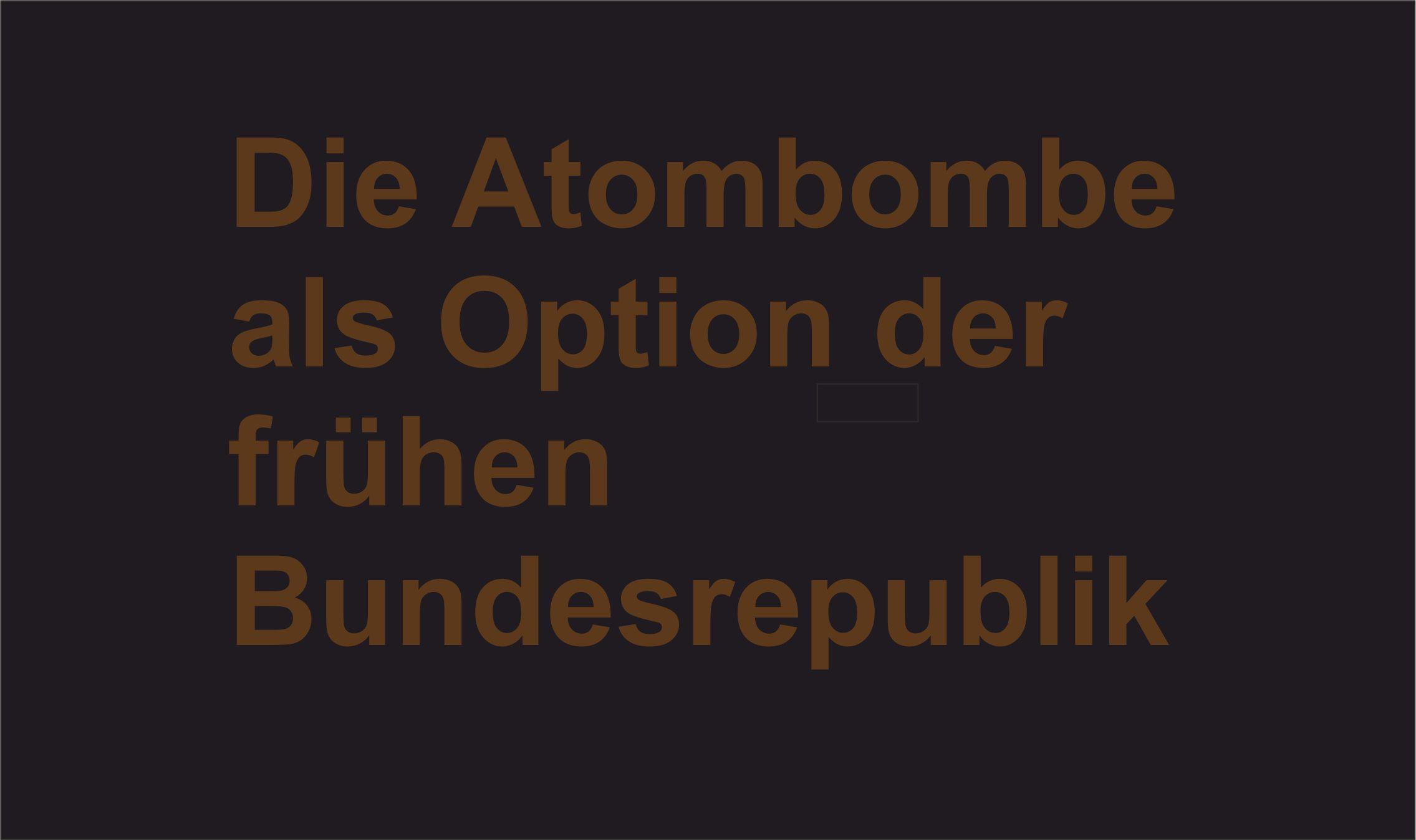 Die Atombombe als Option der frühen Bundesrepublik